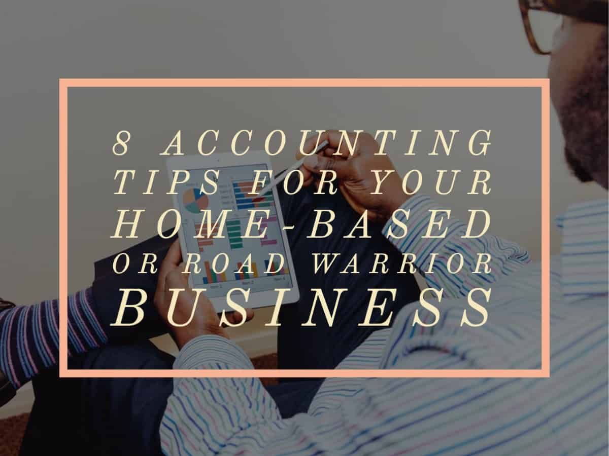 8 Accounting Tips for Your Home-based or Road Warrior Business