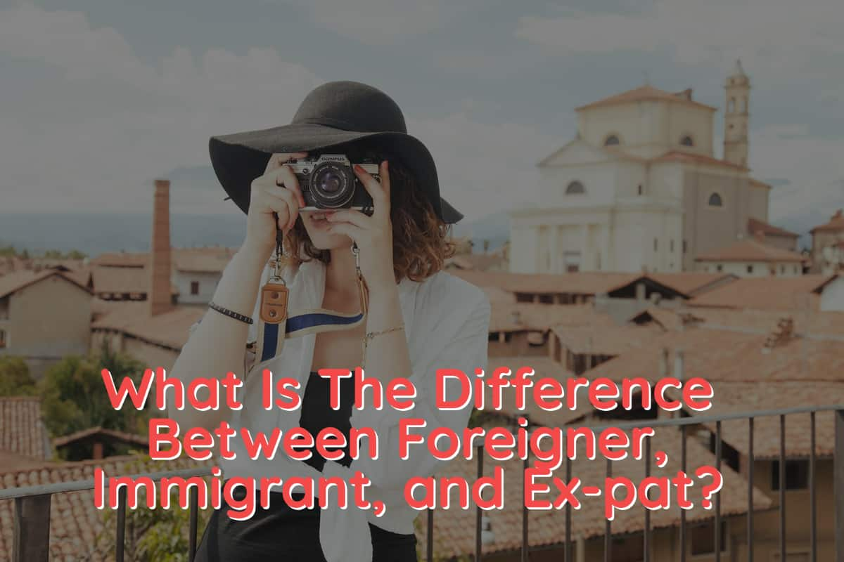 What Is The Difference Between Foreigner, Immigrant, and Ex-pat?